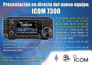 Presentación en directo del nuevo equipo: ICOM IC-7300 El próximo jueves día 16 de junio de 2016 a las 19h en la sede de la Unión de Radioaficionados de Sevilla y con la colaboración de Sonicolor e Icom Spain, se presentará el nuevo equipo de HF ICOM 7300. Si quieres asistir debes pasar por Sonicolor a recoger tu invitación antes del 15 de junio de 2016.